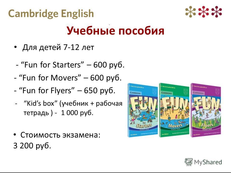 Учебные пособия Для детей 7-12 лет - Fun for Starters – 600 руб. - Fun for Movers – 600 руб. - Fun for Flyers – 650 руб. -Kids box (учебник + рабочая тетрадь ) - 1 000 руб. Стоимость экзамена: 3 200 руб.