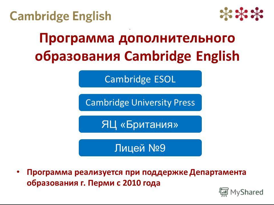 Программа дополнительного образования Cambridge English Cambridge ESOL Cambridge University Press ЯЦ «Британия» Лицей 9 Программа реализуется при поддержке Департамента образования г. Перми с 2010 года