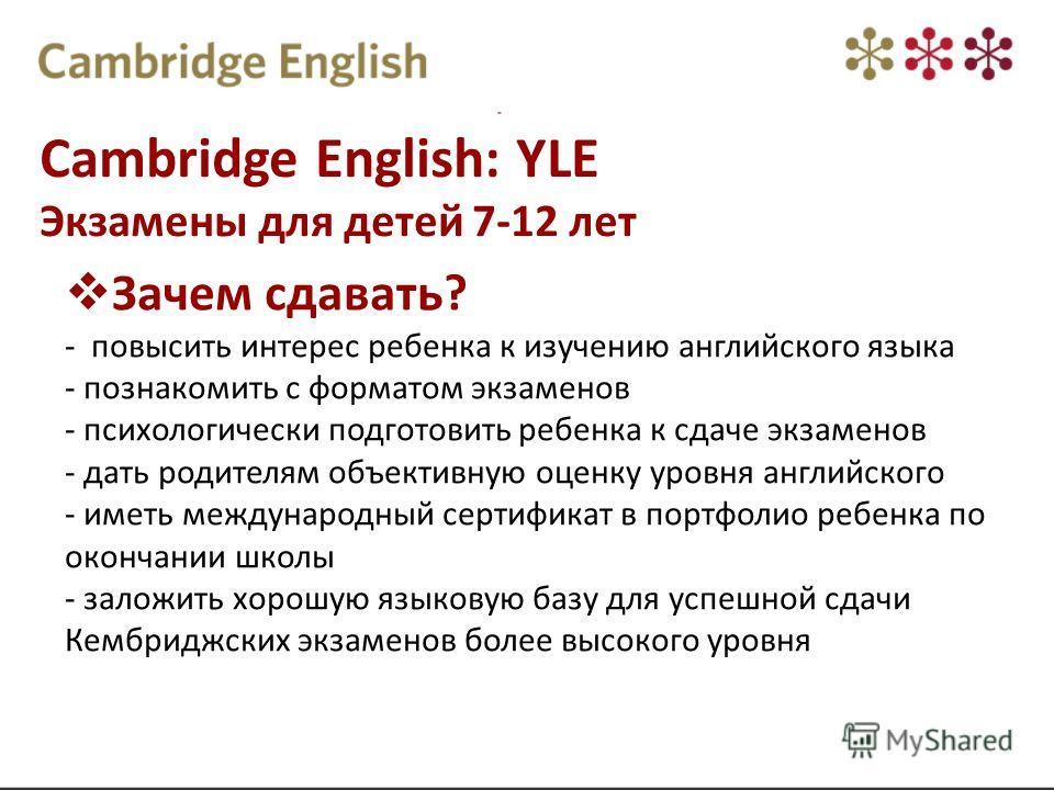 Cambridge English: YLE Экзамены для детей 7-12 лет Зачем сдавать? - повысить интерес ребенка к изучению английского языка - познакомить с форматом экзаменов - психологически подготовить ребенка к сдаче экзаменов - дать родителям объективную оценку ур