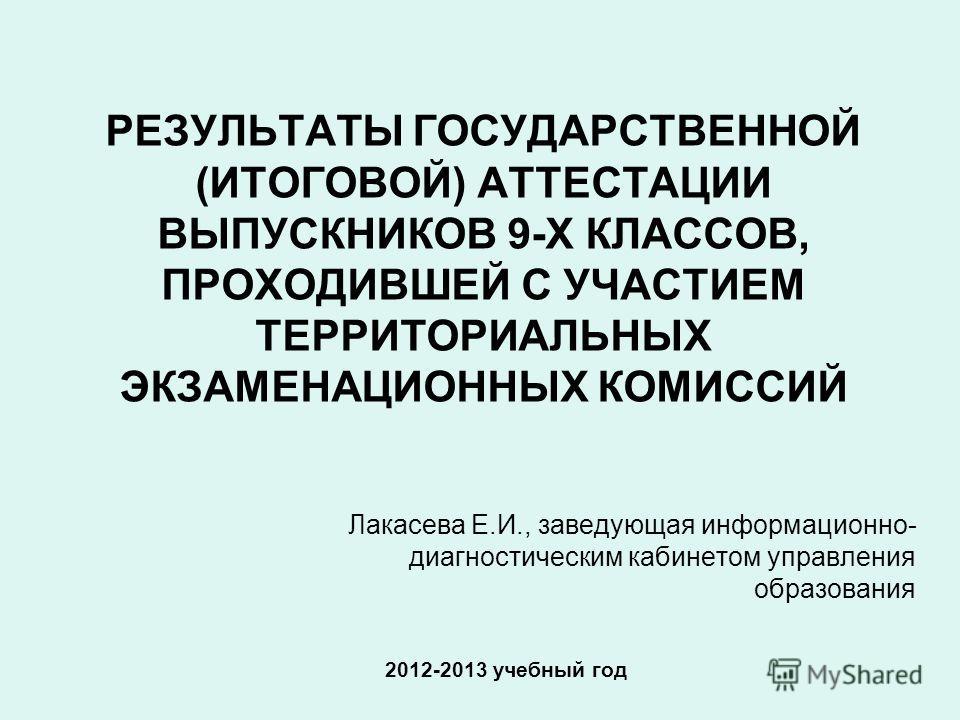 РЕЗУЛЬТАТЫ ГОСУДАРСТВЕННОЙ (ИТОГОВОЙ) АТТЕСТАЦИИ ВЫПУСКНИКОВ 9-Х КЛАССОВ, ПРОХОДИВШЕЙ С УЧАСТИЕМ ТЕРРИТОРИАЛЬНЫХ ЭКЗАМЕНАЦИОННЫХ КОМИССИЙ 2012-2013 учебный год Лакасева Е.И., заведующая информационно- диагностическим кабинетом управления образования