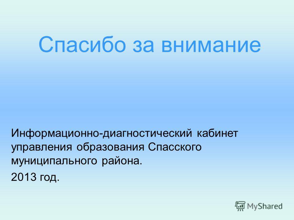 Спасибо за внимание Информационно-диагностический кабинет управления образования Спасского муниципального района. 2013 год.
