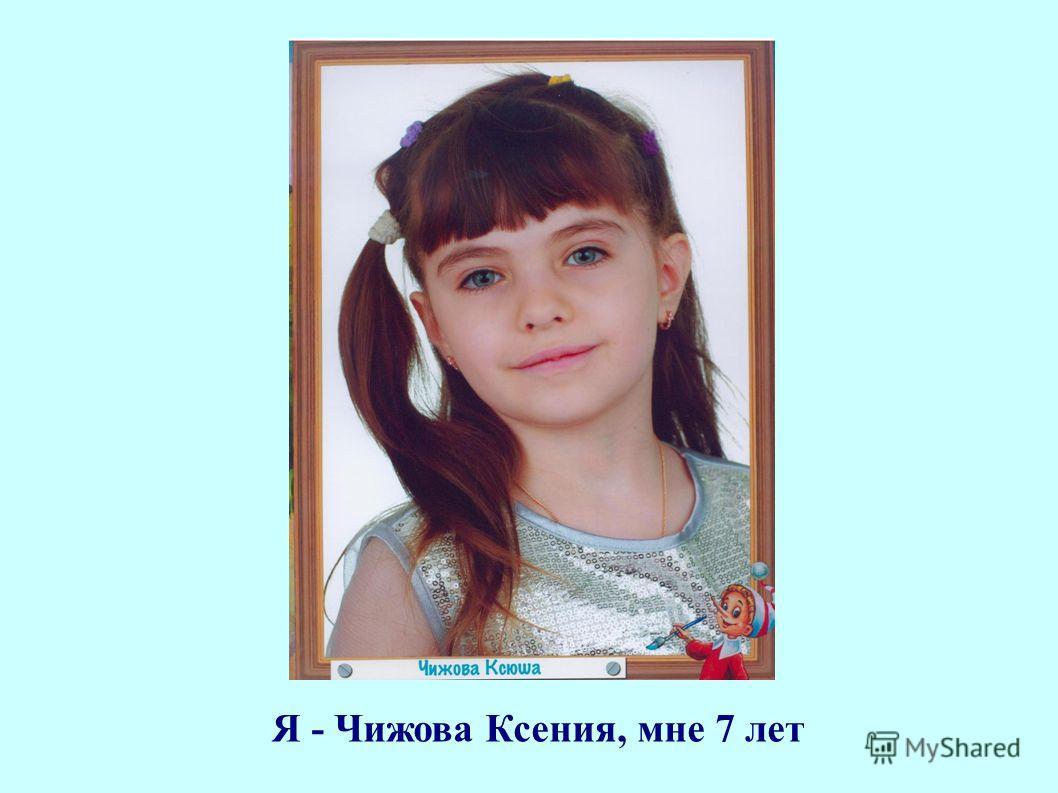 Я - Чижова Ксения, мне 7 лет