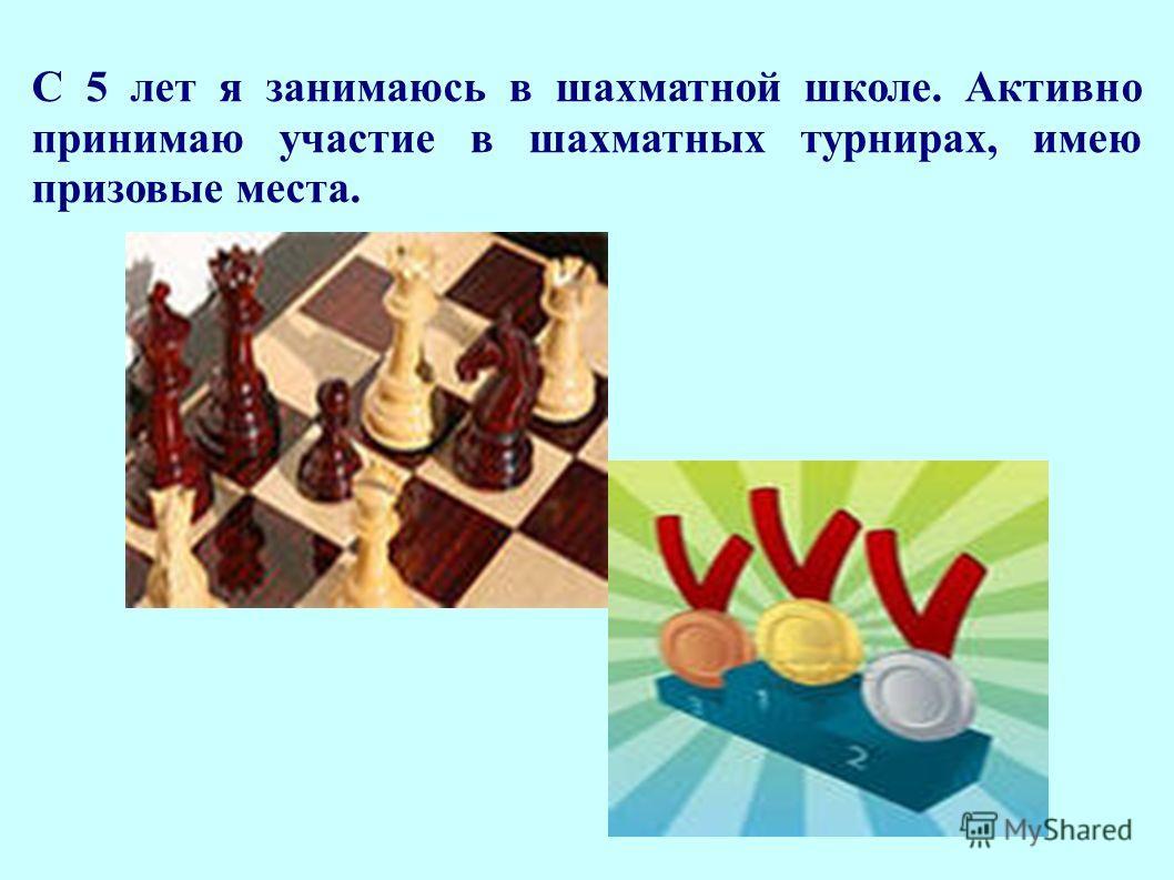С 5 лет я занимаюсь в шахматной школе. Активно принимаю участие в шахматных турнирах, имею призовые места.