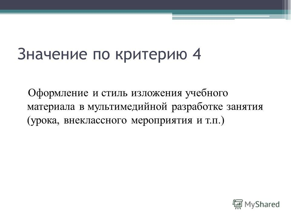 Значение по критерию 4 Оформление и стиль изложения учебного материала в мультимедийной разработке занятия (урока, внеклассного мероприятия и т.п.)