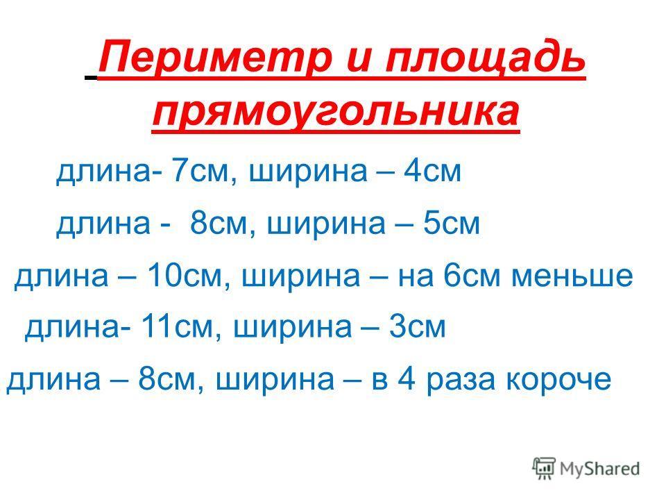 Периметр и площадь прямоугольника длина- 7см, ширина – 4см длина - 8см, ширина – 5см длина – 10см, ширина – на 6см меньше длина- 11см, ширина – 3см длина – 8см, ширина – в 4 раза короче