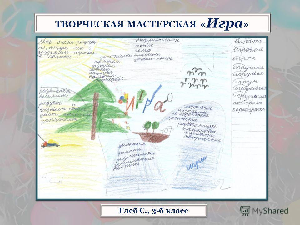 Глеб С., 3-б класс ТВОРЧЕСКАЯ МАСТЕРСКАЯ « Игра »