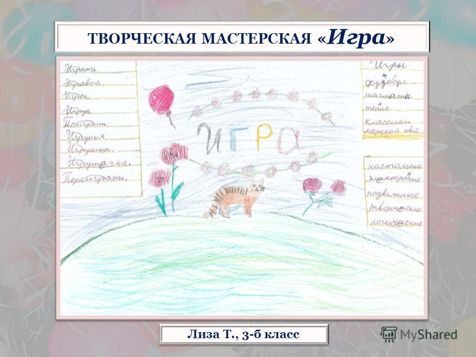 Лиза Т., 3-б класс ТВОРЧЕСКАЯ МАСТЕРСКАЯ « Игра »