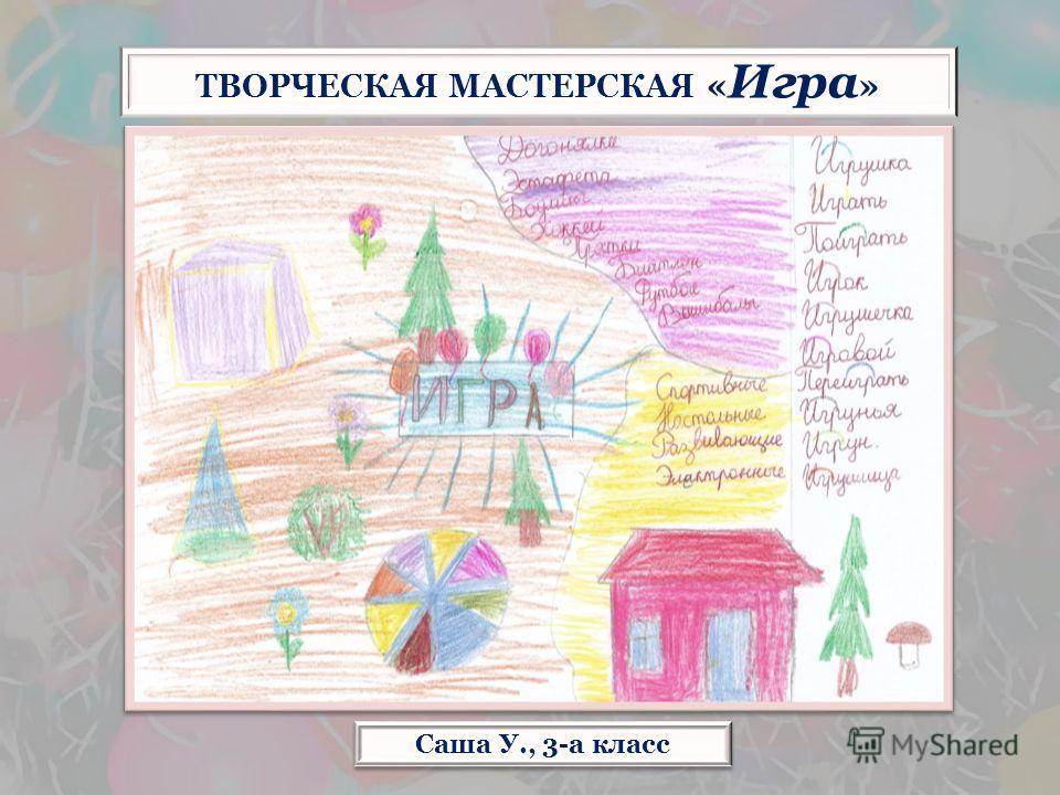 Саша У., 3-а класс ТВОРЧЕСКАЯ МАСТЕРСКАЯ « Игра »