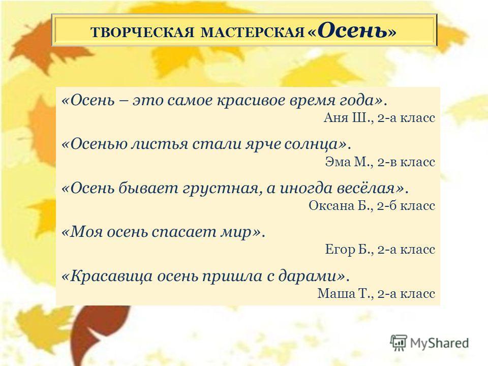«Осень – это самое красивое время года». Аня Ш., 2-а класс «Осенью листья стали ярче солнца». Эма М., 2-в класс «Осень бывает грустная, а иногда весёлая». Оксана Б., 2-б класс «Моя осень спасает мир». Егор Б., 2-а класс «Красавица осень пришла с дара