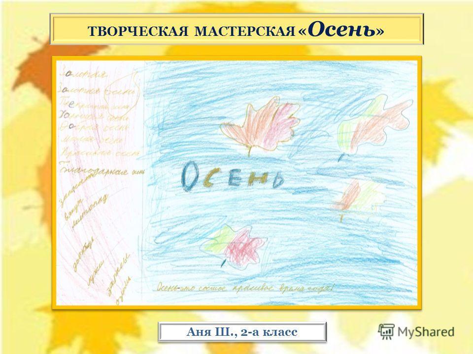 ТВОРЧЕСКАЯ МАСТЕРСКАЯ « Осень » Аня Ш., 2-а класс
