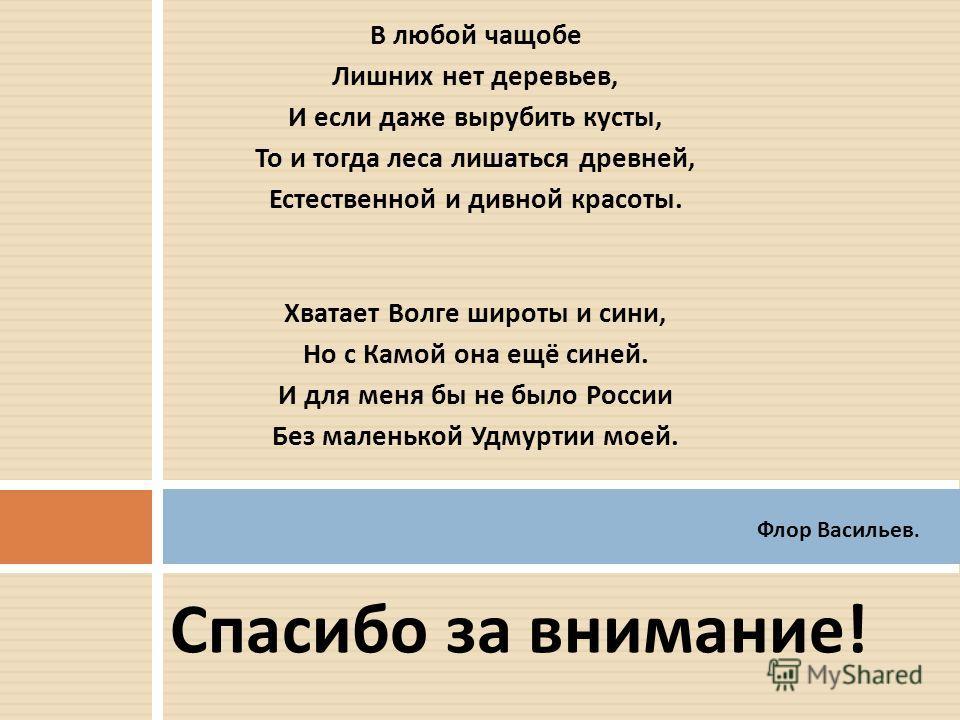 Спасибо за внимание ! В любой чащобе Лишних нет деревьев, И если даже вырубить кусты, То и тогда леса лишаться древней, Естественной и дивной красоты. Хватает Волге широты и сини, Но с Камой она ещё синей. И для меня бы не было России Без маленькой У