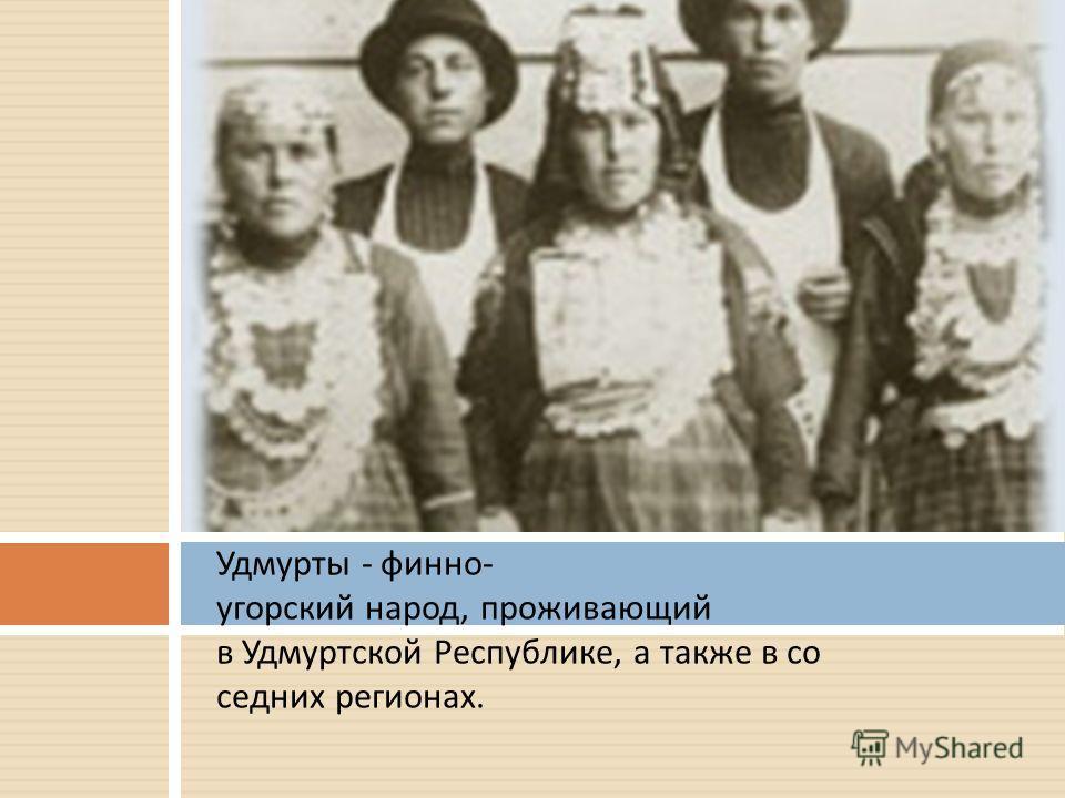 Удмурты - финно - угорский народ, проживающий в Удмуртской Республике, а также в со седних регионах.