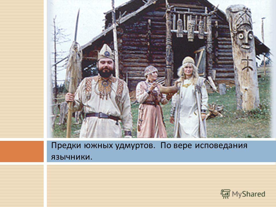 Предки южных удмуртов. По вере исповедания язычники.