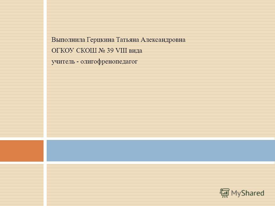 Выполнила Герцкина Татьяна Александровна ОГКОУ СКОШ 39 VIII вида учитель - олигофренопедагог