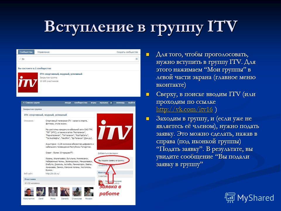 Вступление в группу ITV Для того, чтобы проголосовать, нужно вступить в группу ITV. Для этого нажимаем Мои группы в левой части экрана (главное меню вконтакте) Сверху, в поиске вводим ITV (или проходим по ссылке http://vk.com/itv16 ) http://vk.com/it