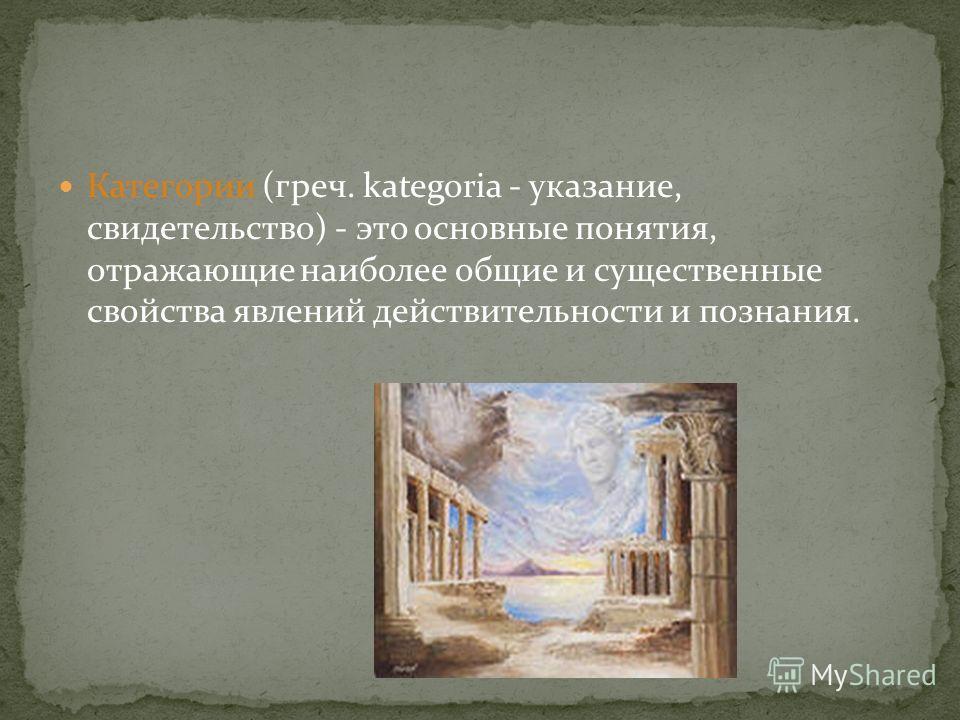 Категории (греч. kategoria - указание, свидетельство) - это основные понятия, отражающие наиболее общие и существенные свойства явлений действительности и познания.