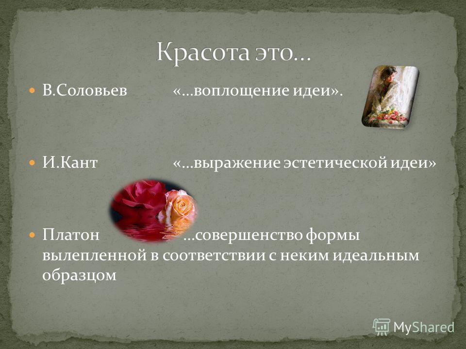 В.Соловьев «…воплощение идеи». И.Кант «…выражение эстетической идеи» Платон …совершенство формы вылепленной в соответствии с неким идеальным образцом