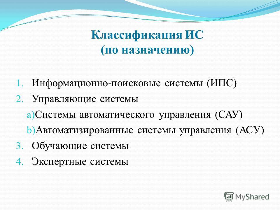 Классификация ИС (по назначению) 1. Информационно-поисковые системы (ИПС) 2. Управляющие системы a) Системы автоматического управления (САУ) b) Автоматизированные системы управления (АСУ) 3. Обучающие системы 4. Экспертные системы
