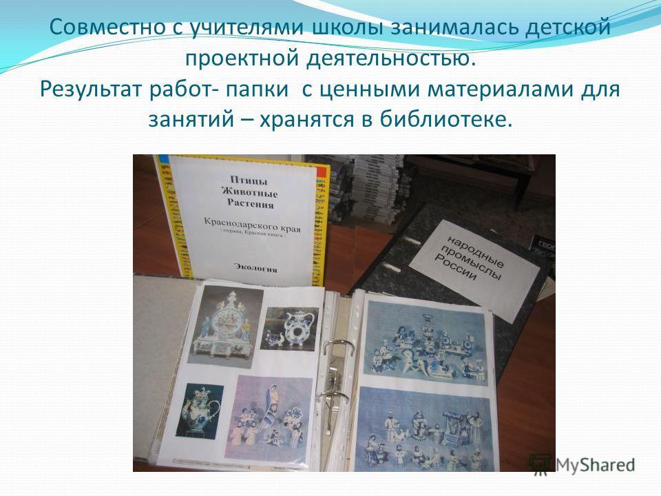 Совместно с учителями школы занималась детской проектной деятельностью. Результат работ- папки с ценными материалами для занятий – хранятся в библиотеке.