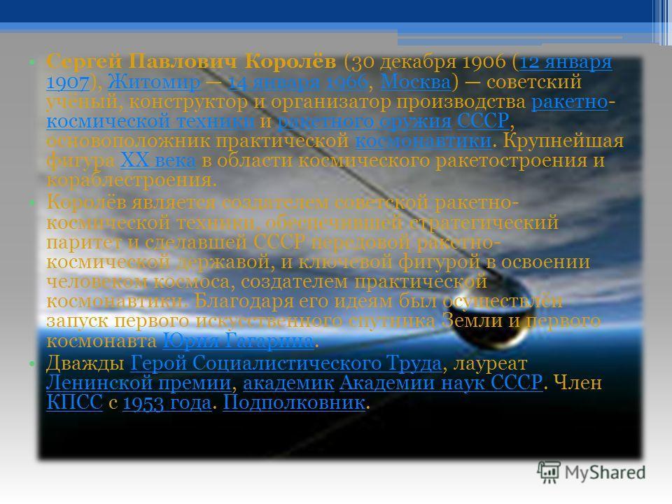 Биография Сергей Павлович Королёв (30 декабря 1906 (12 января 1907), Житомир 14 января 1966, Москва) советский учёный, конструктор и организатор производства ракетно- космической техники и ракетного оружия СССР, основоположник практической космонавти