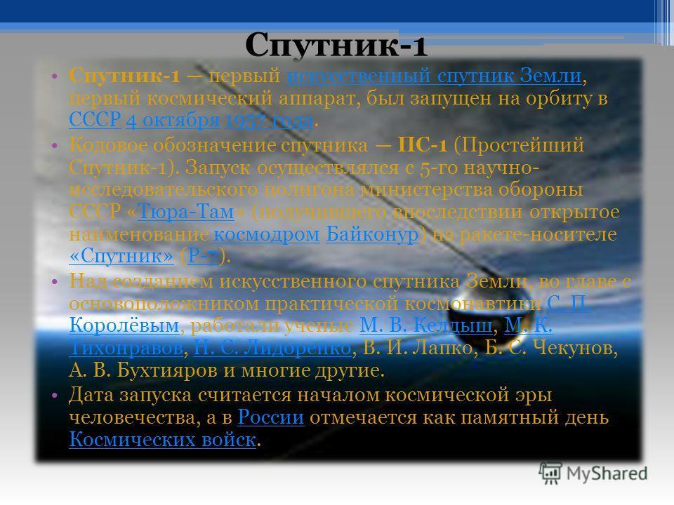 Спутник-1 Спутник-1 первый искусственный спутник Земли, первый космический аппарат, был запущен на орбиту в СССР 4 октября 1957 года.искусственный спутник Земли СССР4 октября1957 года Кодовое обозначение спутника ПС-1 (Простейший Спутник-1). Запуск о