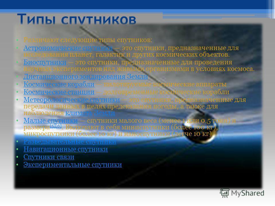 Типы спутников Различают следующие типы спутников: Астрономические спутники это спутники, предназначенные для исследования планет, галактик и других космических объектов. Астрономические спутники Биоспутники это спутники, предназначенные для проведен