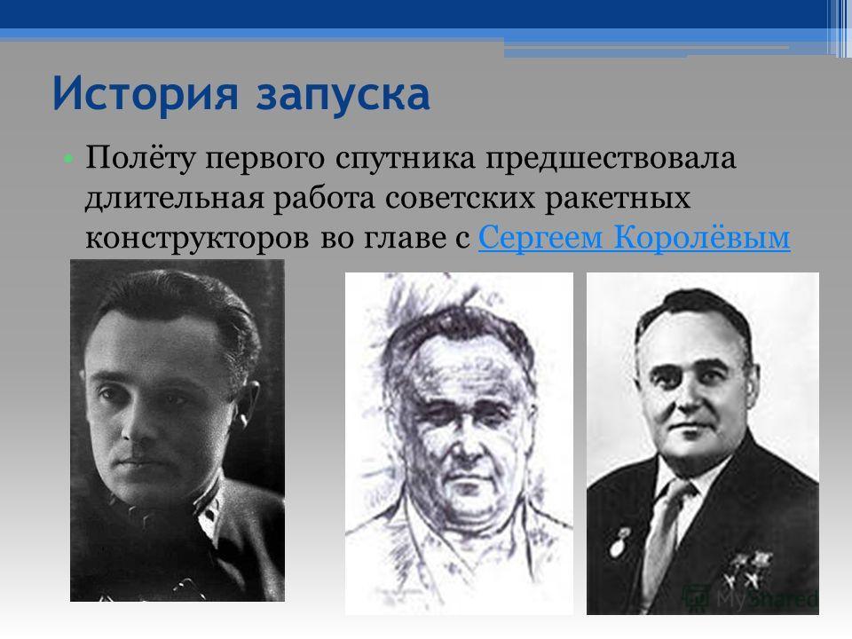 История запуска Полёту первого спутника предшествовала длительная работа советских ракетных конструкторов во главе с Сергеем КоролёвымСергеем Королёвым