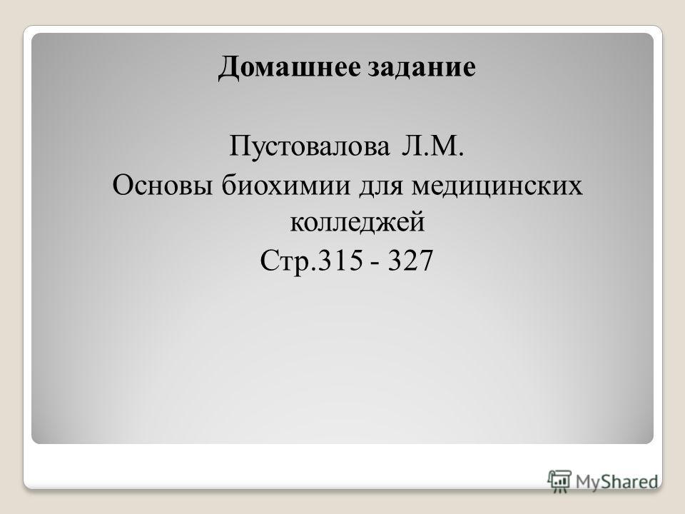 Домашнее задание Пустовалова Л.М. Основы биохимии для медицинских колледжей Стр.315 - 327