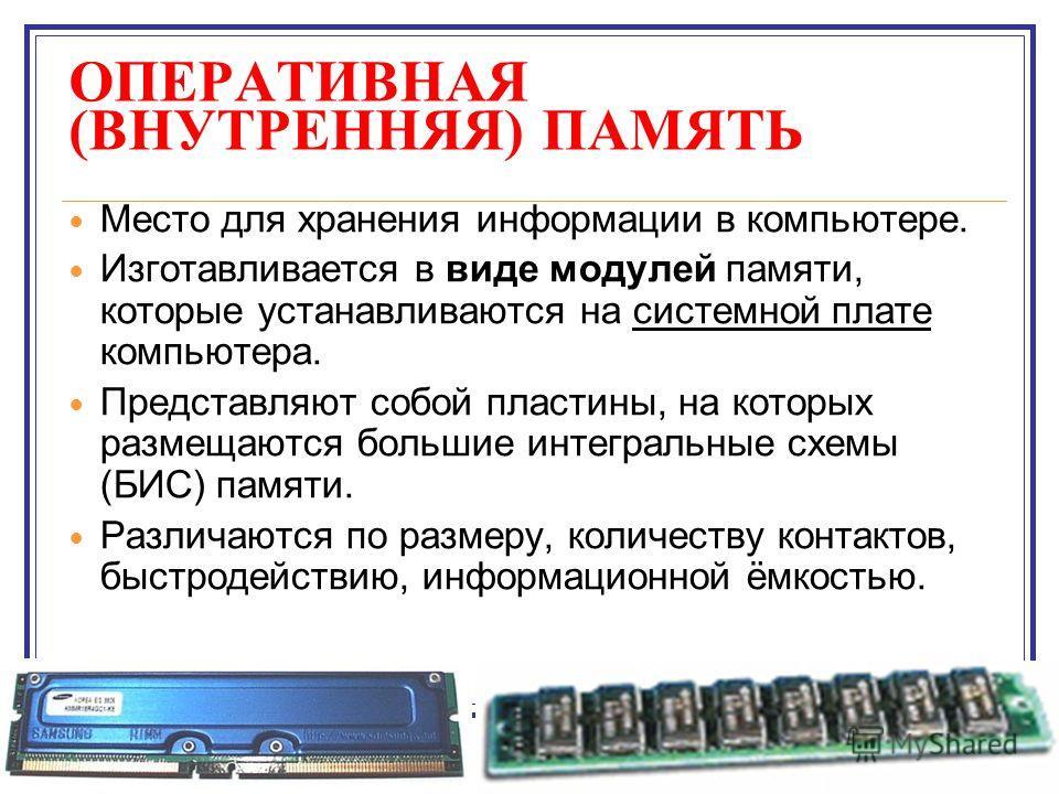 ОПЕРАТИВНАЯ (ВНУТРЕННЯЯ) ПАМЯТЬ Место для хранения информации в компьютере. Изготавливается в виде модулей памяти, которые устанавливаются на системной плате компьютера. Представляют собой пластины, на которых размещаются большие интегральные схемы (
