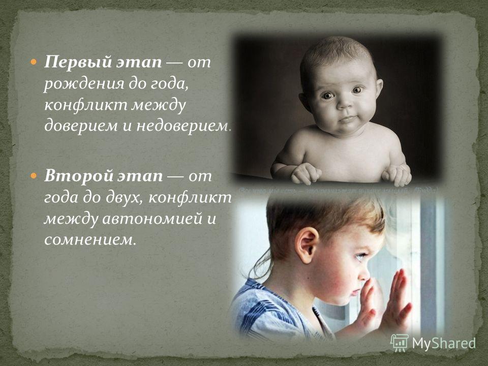 Первый этап от рождения до года, конфликт между доверием и недоверием. Второй этап от года до двух, конфликт между автономией и сомнением.