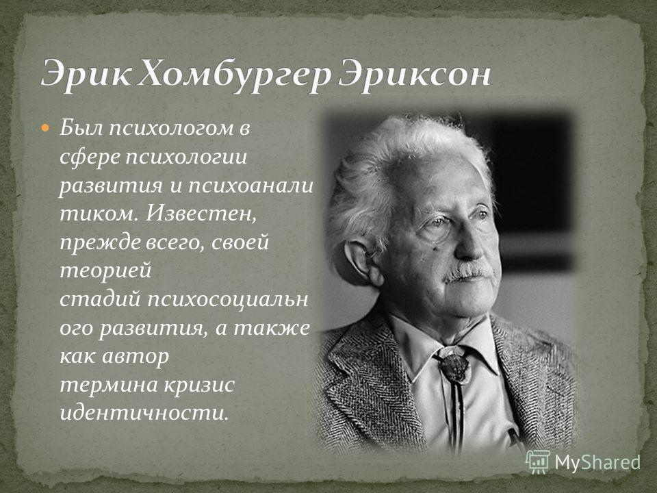 Был психологом в сфере психологии развития и психоанали тиком. Известен, прежде всего, своей теорией стадий психосоциальн ого развития, а также как автор термина кризис идентичности.