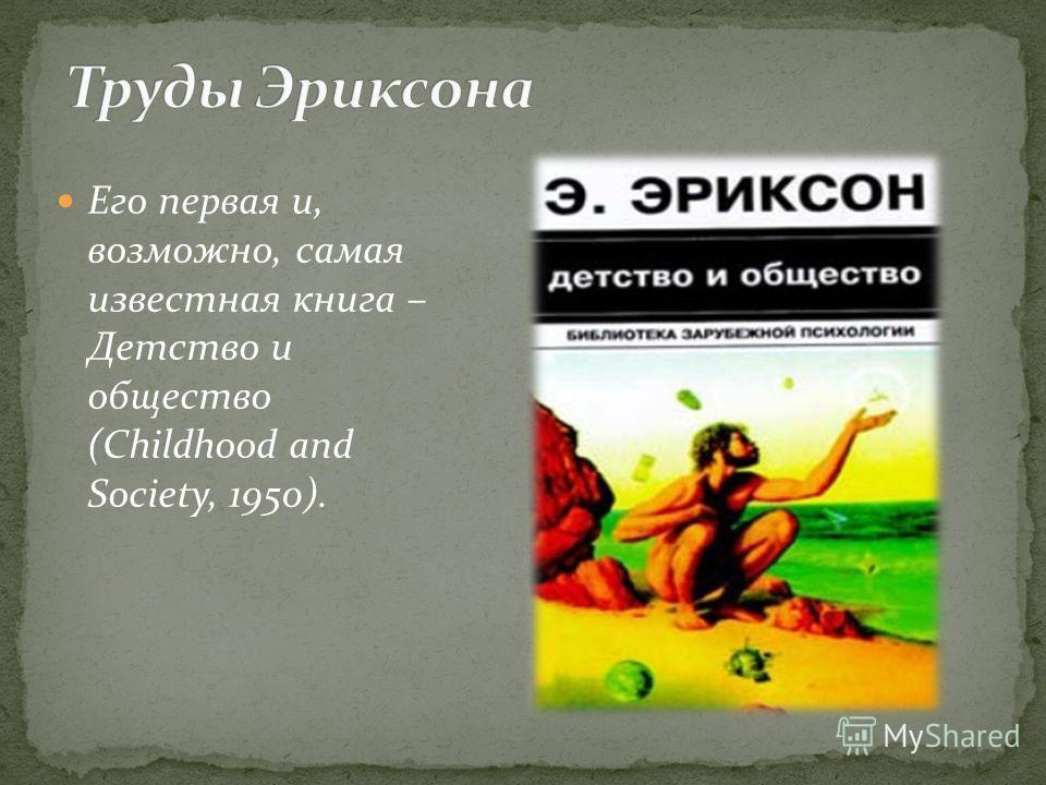 Его первая и, возможно, самая известная книга – Детство и общество (Childhood and Society, 1950).