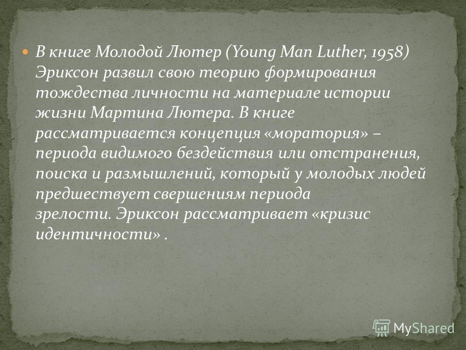 В книге Молодой Лютер (Young Man Luther, 1958) Эриксон развил свою теорию формирования тождества личности на материале истории жизни Мартина Лютера. В книге рассматривается концепция «моратория» – периода видимого бездействия или отстранения, поиска