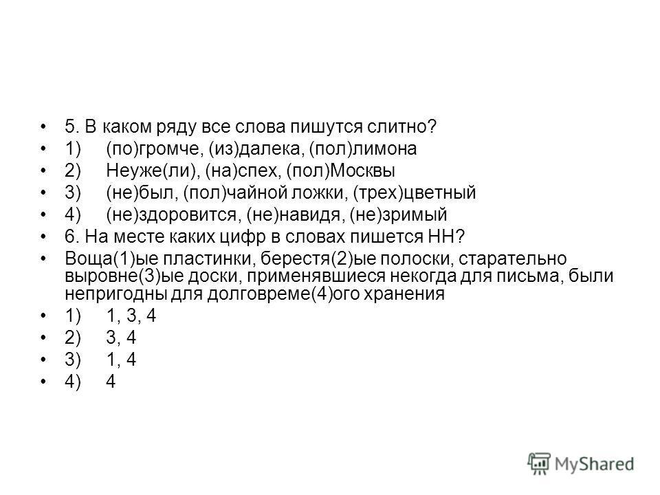 5. В каком ряду все слова пишутся слитно? 1) (по)громче, (из)далека, (пол)лимона 2) Неуже(ли), (на)спех, (пол)Москвы 3) (не)был, (пол)чайной ложки, (трех)цветный 4) (не)здоровится, (не)навидя, (не)зримый 6. На месте каких цифр в словах пишется НН? Во