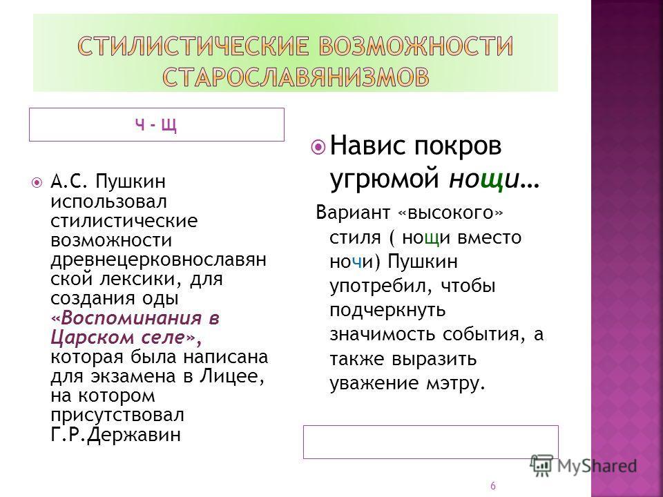 Ч - Щ А.С. Пушкин использовал стилистические возможности древнецерковнославян ской лексики, для создания оды «Воспоминания в Царском селе», которая была написана для экзамена в Лицее, на котором присутствовал Г.Р.Державин Навис покров угрюмой нощи… В