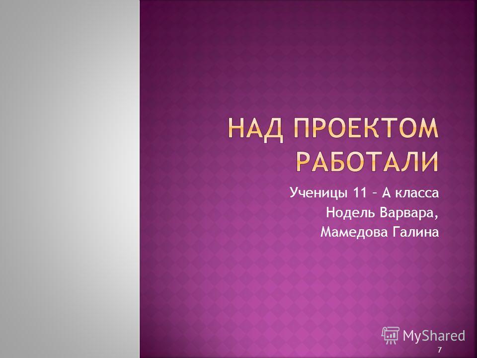 Ученицы 11 – А класса Нодель Варвара, Мамедова Галина 7