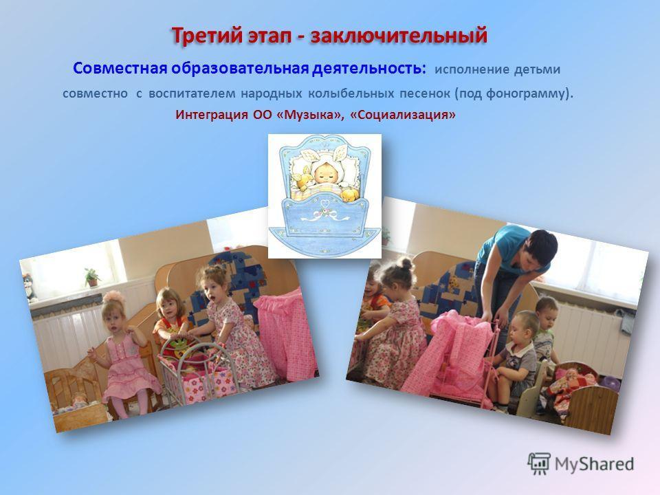 Третий этап - заключительный Совместная образовательная деятельность: исполнение детьми совместно с воспитателем народных колыбельных песенок (под фонограмму). Интеграция ОО «Музыка», «Социализация»