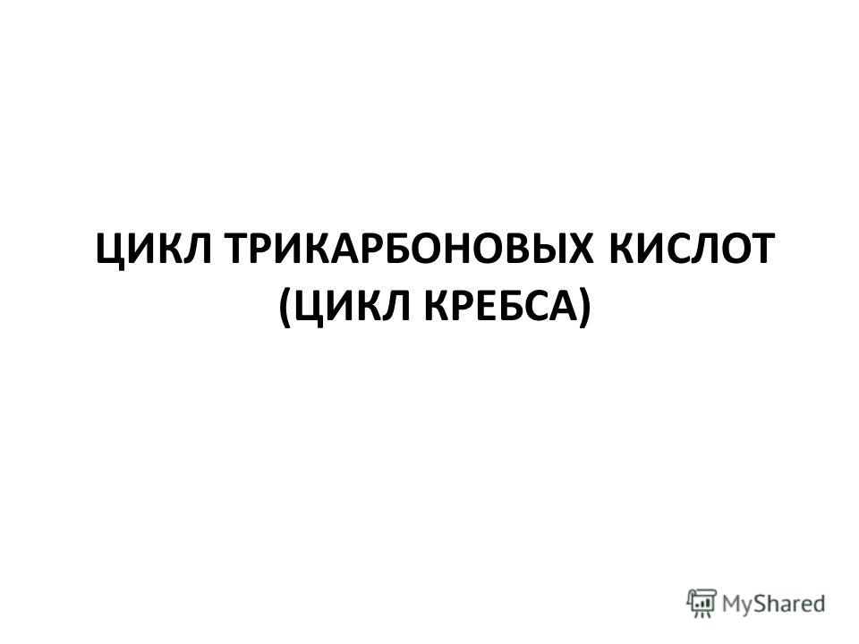 ЦИКЛ ТРИКАРБОНОВЫХ КИСЛОТ (ЦИКЛ КРЕБСА)