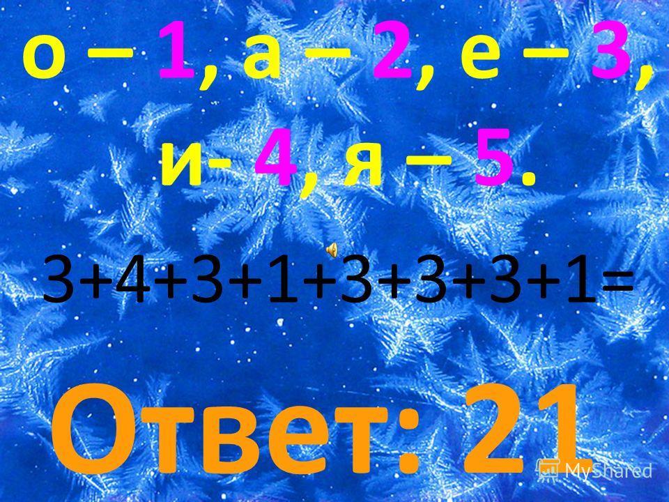 о – 1, а – 2, е – 3, и- 4, я – 5. Ответ: 21 3+4+3+1+3+3+3+1=