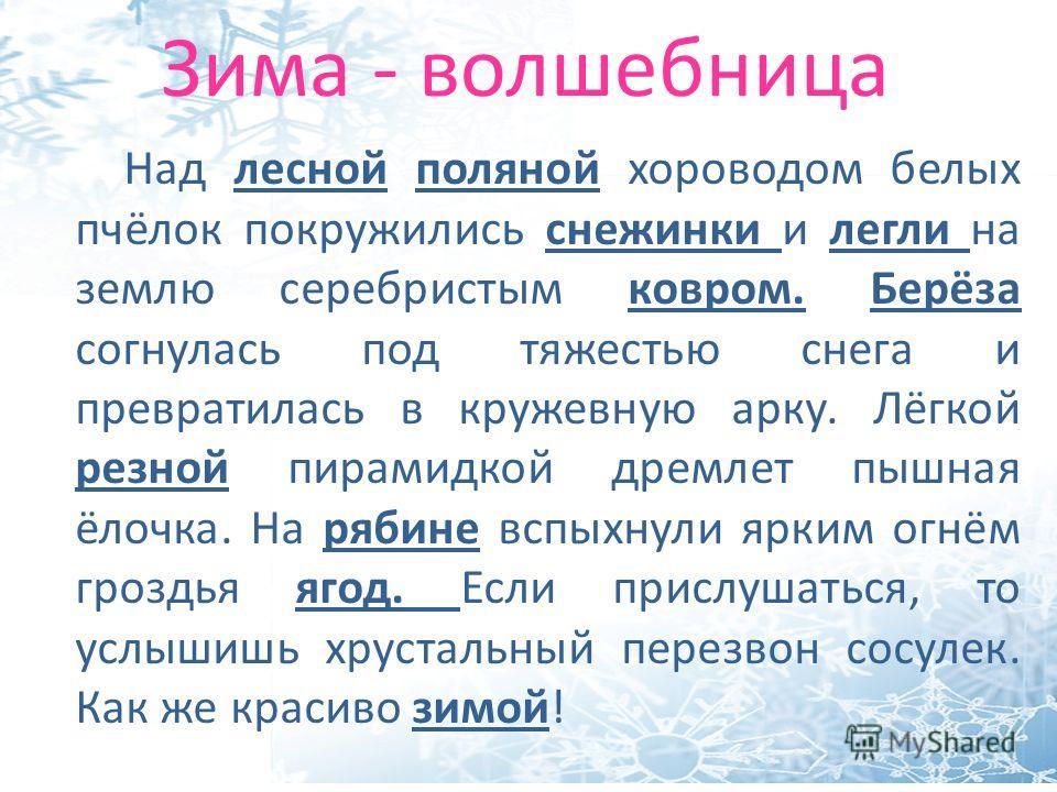 Зима - волшебница Над лесной поляной хороводом белых пчёлок покружились снежинки и легли на землю серебристым ковром. Берёза согнулась под тяжестью снега и превратилась в кружевную арку. Лёгкой резной пирамидкой дремлет пышная ёлочка. На рябине вспых