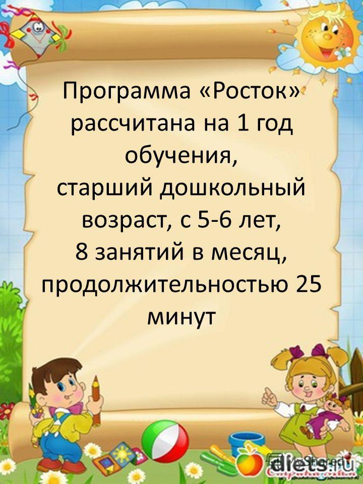 Программа «Росток» рассчитана на 1 год обучения, старший дошкольный возраст, с 5-6 лет, 8 занятий в месяц, продолжительностью 25 минут