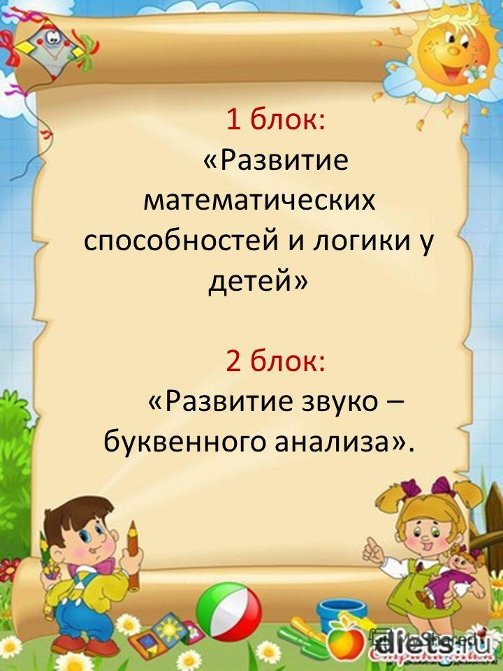 1 блок: «Развитие математических способностей и логики у детей» 2 блок: «Развитие звуко – буквенного анализа».