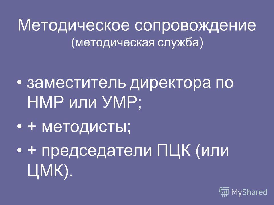 Методическое сопровождение (методическая служба) заместитель директора по НМР или УМР; + методисты; + председатели ПЦК (или ЦМК).