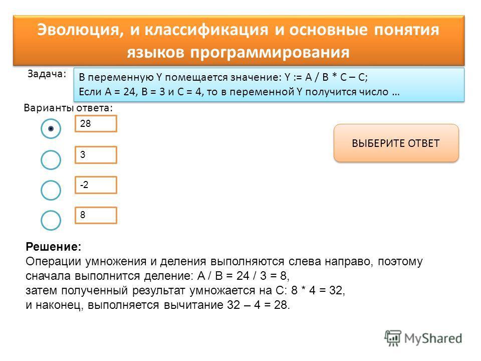 8 В переменную Y помещается значение: Y := A / B * C – С; Если А = 24, В = 3 и С = 4, то в переменной Y получится число … 28 Варианты ответа: Задача: 3 -2 ВЫБЕРИТЕ ОТВЕТ Эволюция, и классификация и основные понятия языков программирования Решение: Оп