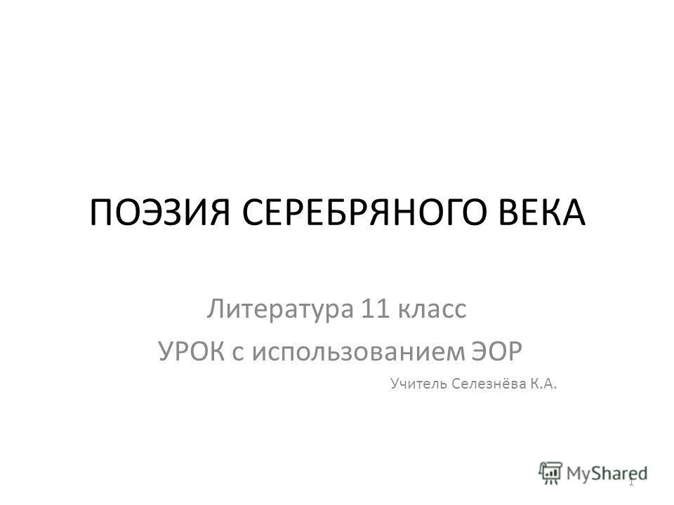 ПОЭЗИЯ СЕРЕБРЯНОГО ВЕКА Литература 11 класс УРОК с использованием ЭОР Учитель Селезнёва К.А. 1
