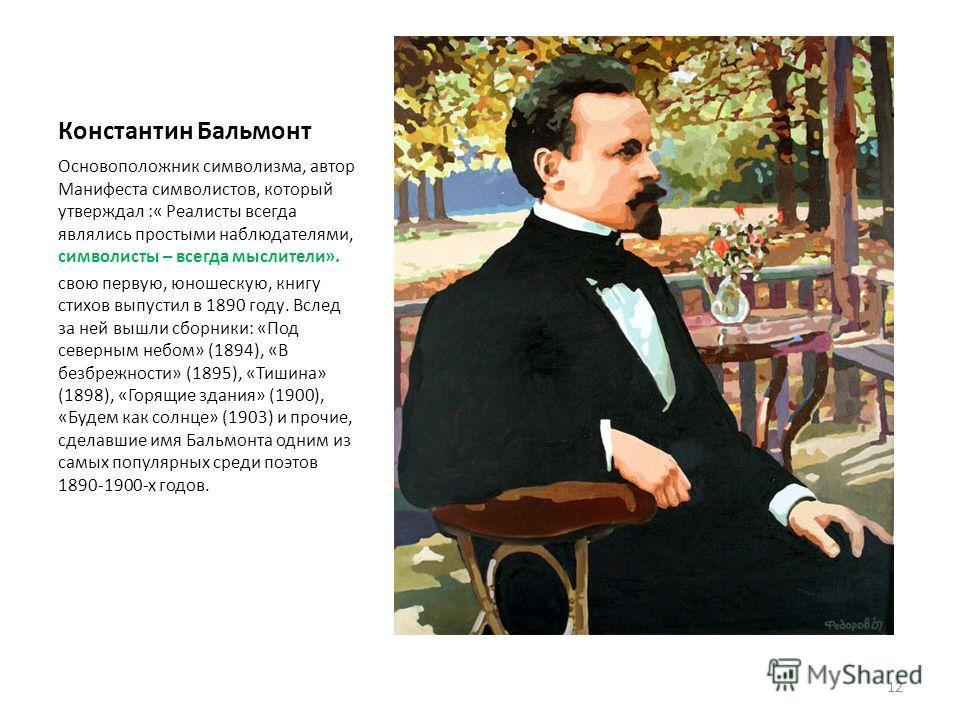 Константин Бальмонт Основоположник символизма, автор Манифеста символистов, который утверждал :« Реалисты всегда являлись простыми наблюдателями, символисты – всегда мыслители». свою первую, юношескую, книгу стихов выпустил в 1890 году. Вслед за ней