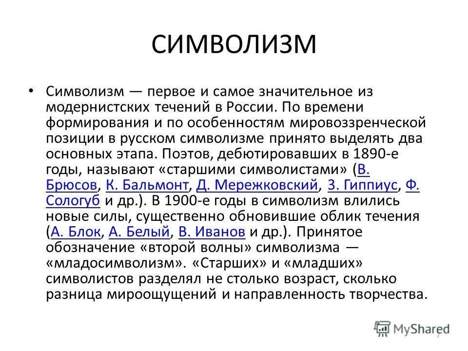 СИМВОЛИЗМ Символизм первое и самое значительное из модернистских течений в России. По времени формирования и по особенностям мировоззренческой позиции в русском символизме принято выделять два основных этапа. Поэтов, дебютировавших в 1890-е годы, наз