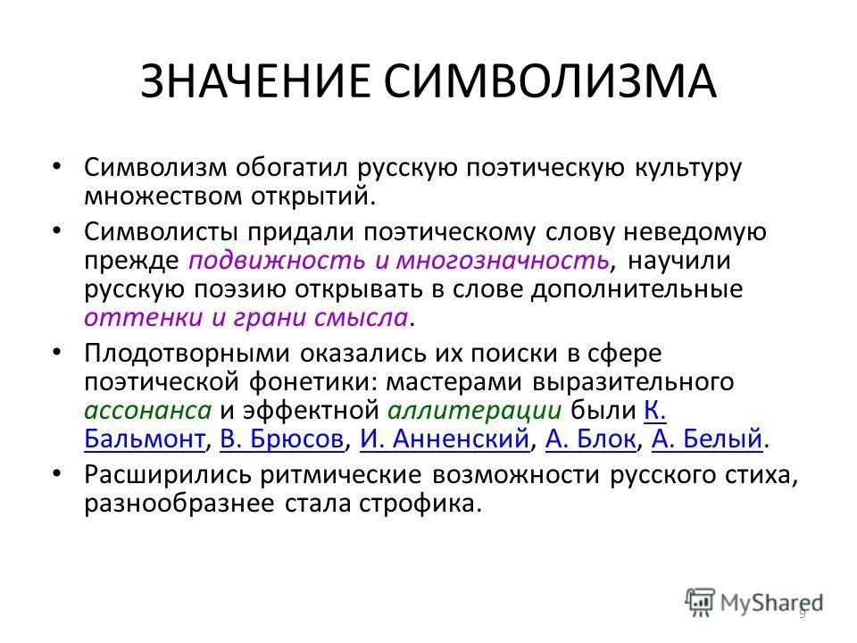 ЗНАЧЕНИЕ СИМВОЛИЗМА Символизм обогатил русскую поэтическую культуру множеством открытий. Символиcты придали поэтическому слову неведомую прежде подвижность и многозначность, научили русскую поэзию открывать в слове дополнительные оттенки и грани смыс