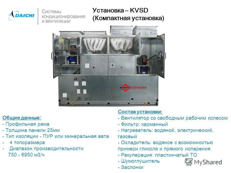Установка – KVSD (Компактная установка) Общие данные: - Профильная рама - Толщина панели 25мм - Тип изоляции - ПУР или минеральная вата -4 типоразмера -Диапазон производительности 750 - 6950 м3/ч Состав установки: - Вентилятор со свободным рабочим ко