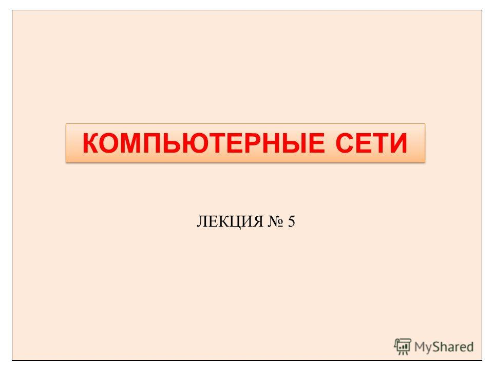ЛЕКЦИЯ 5 КОМПЬЮТЕРНЫЕ СЕТИ